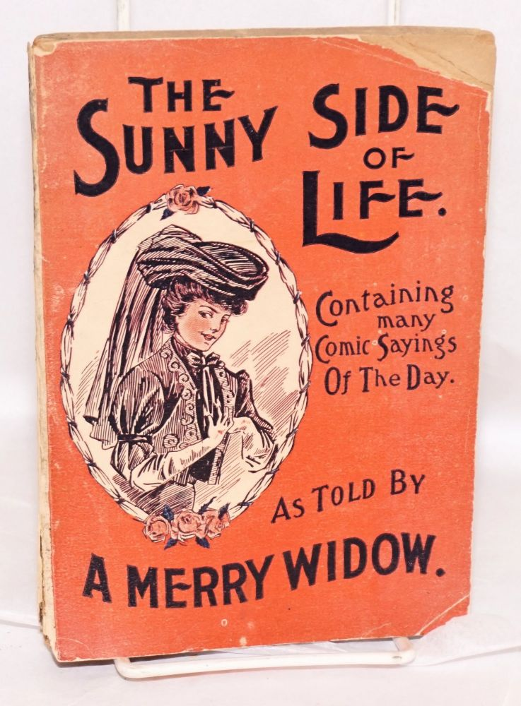 The Sunny Side of Life Shown in Humorous Style, Containing Comic Sayings of the Day as Told by A Merry Widower. [title page; cover title:] The Sunny Side of Life.. As Told By A Merry Widow. A. Merry Widower, Albert J. Fisher.
