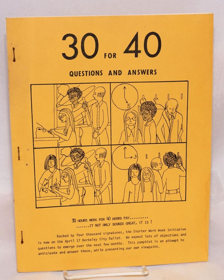 30 for 40 questions and answers. 30 hours work for 40 hours pay... it not only sounds great, it is! Berkeley Committee for a. Shorter Work Week.