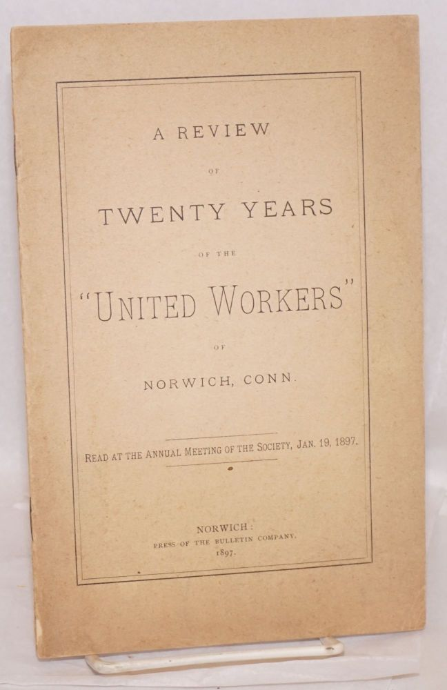 """A review of twenty years of the """"United Workers"""" of Norwich, Conn. Read at the annual meeting of the society, Jan. 19, 1897. Connecticut United Workers of Norwich."""
