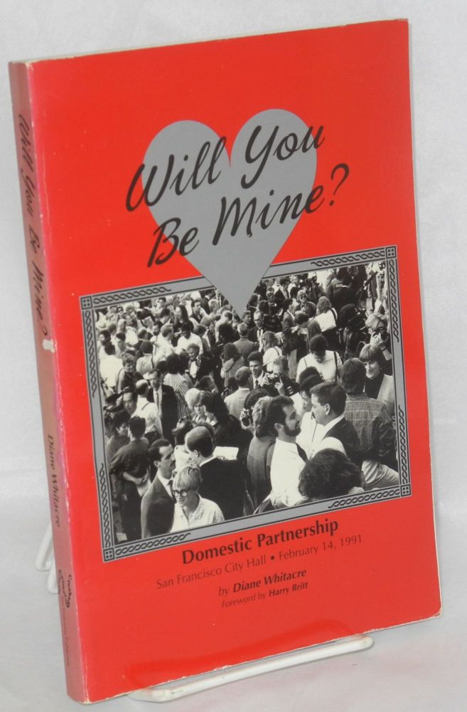 Will you be mine? Domestic partnership, San Francisco City Hall, February 14, 1991, with foreword by Harry Britt. Diane Whitacre.