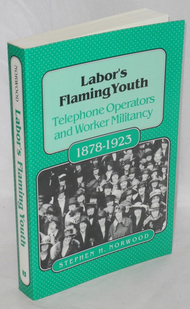 Labor's flaming youth; telephone operators and worker militancy, 1878-1923. Stephen H. Norwood.