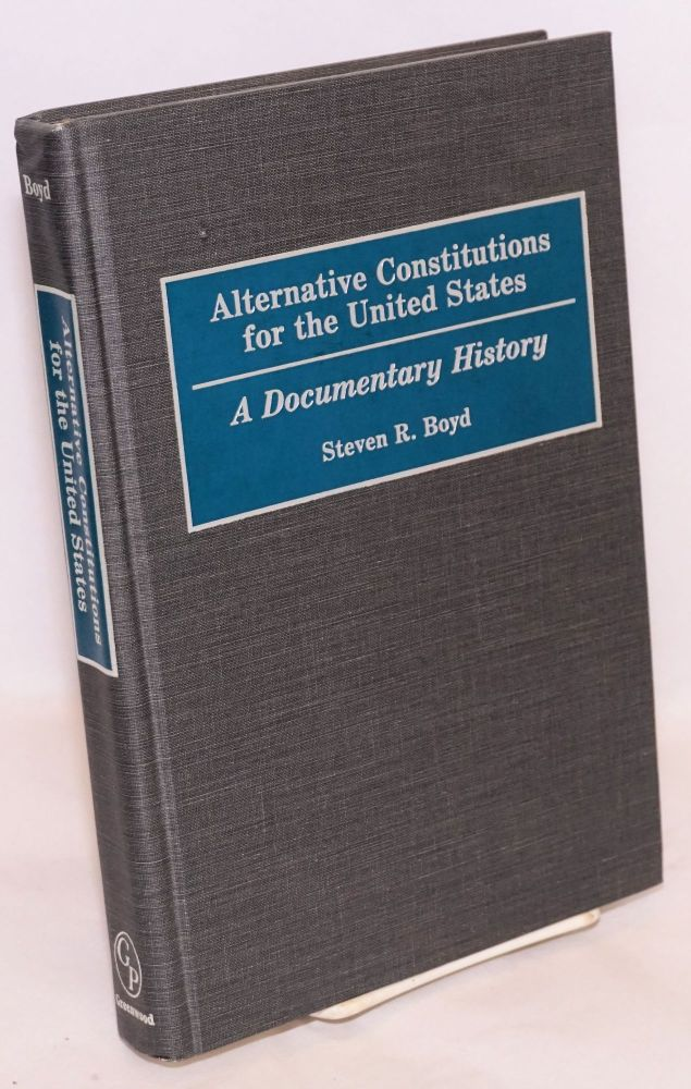 Alternative Constitutions for the United States; A Documentary History. Steven R. Boyd.