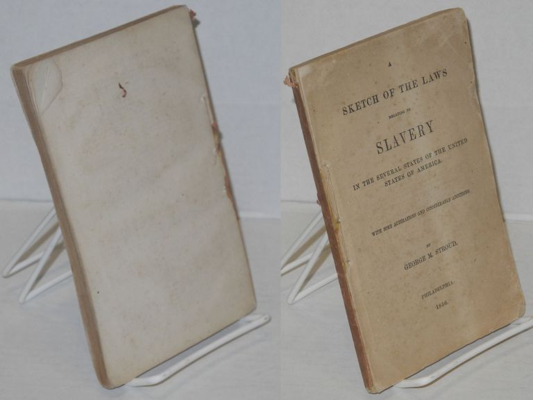 A Sketch of the Laws relating to Slavery in the Several States of the United States of America. with some alterations and considerable additions. George M. Stroud.