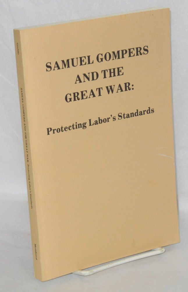 Samuel Gompers and the Great War: protecting Labor's standards. Frank L. Grubbs, Jr.