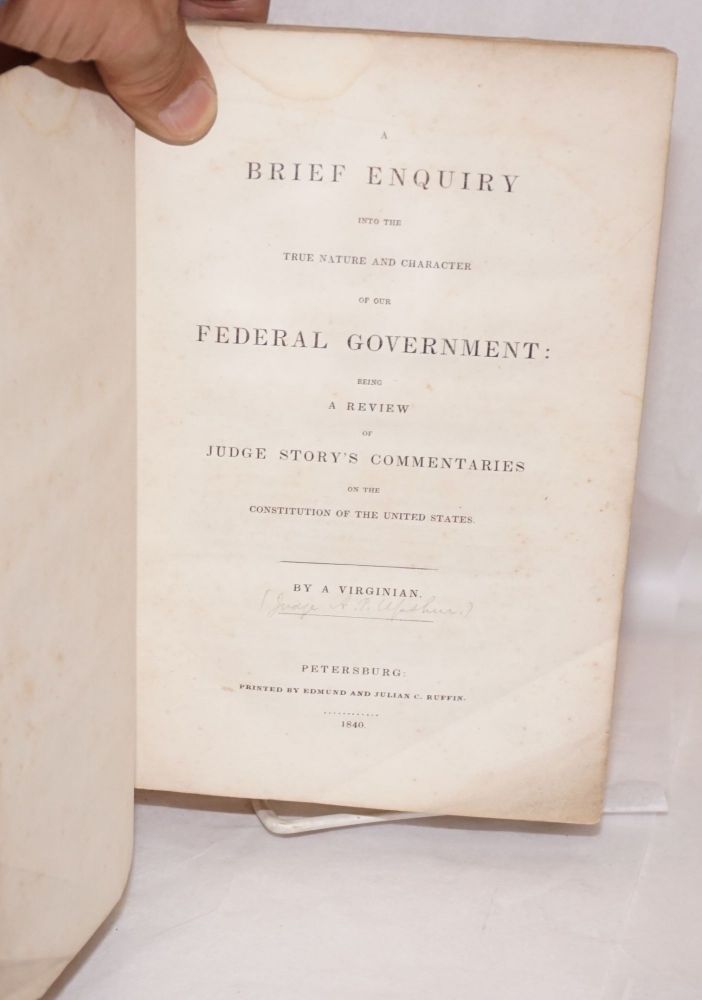 A Brief Enquiry into the True Nature and Character of Our Federal Government: Being a Review of Judge Story's Commentaries on the Constitution of the United States. By a Virginian. Abel Parker - as Upshur, A. Virginian.