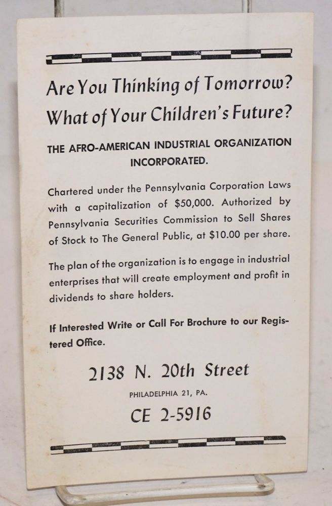 Are you thinking of tomorrow? What of your children's future? The Afro-American Industrial Organization Incorporated. Chartered under the Pennsylvania Corporation Laws with a capitalization of $50,000. Authorized by Pennsylvania Securities Commission to sell shares of stock to the general public, at $10.00 per share. The plan of organization is to engage in dustrial enterprises that will create employment and profit in dividends to share holders. Afro-American Industrial Organization Incorporated.