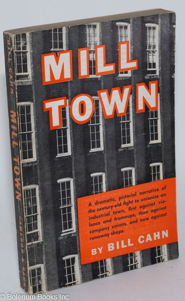 Mill town; a dramatic, pictorial narrative of the century-old fight to unionize an industrial town first against violence and frame-ups, then against company unions and now against runaway shops. William Cahn.