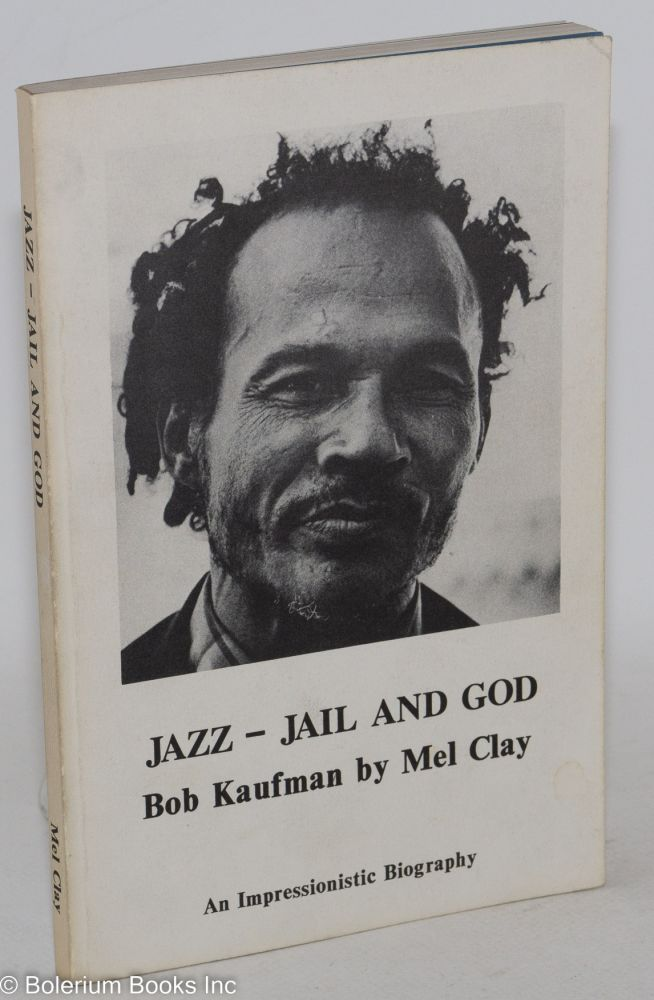 Jazz - jail and God; Bob Kaufman, an impressionistic biography. Mel Clay.