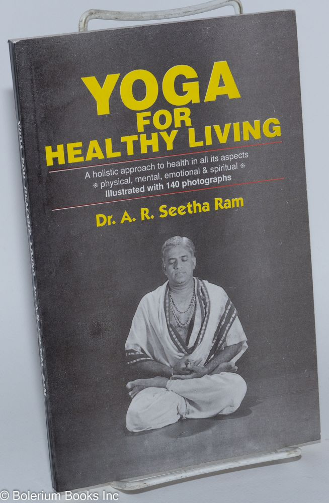 Yoga for Healthy Living. A Holistic Approach to Health in All Its Aspects, Physical, Mental, Emotional and Spiritual. A. R. Seetha Ram.