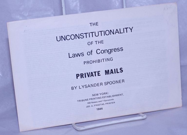 The unconstitutionality of the Law of Congress prohibiting private mails [Introductions by Bob Black and Anthony C. Sutton]. Lysander Spooner.