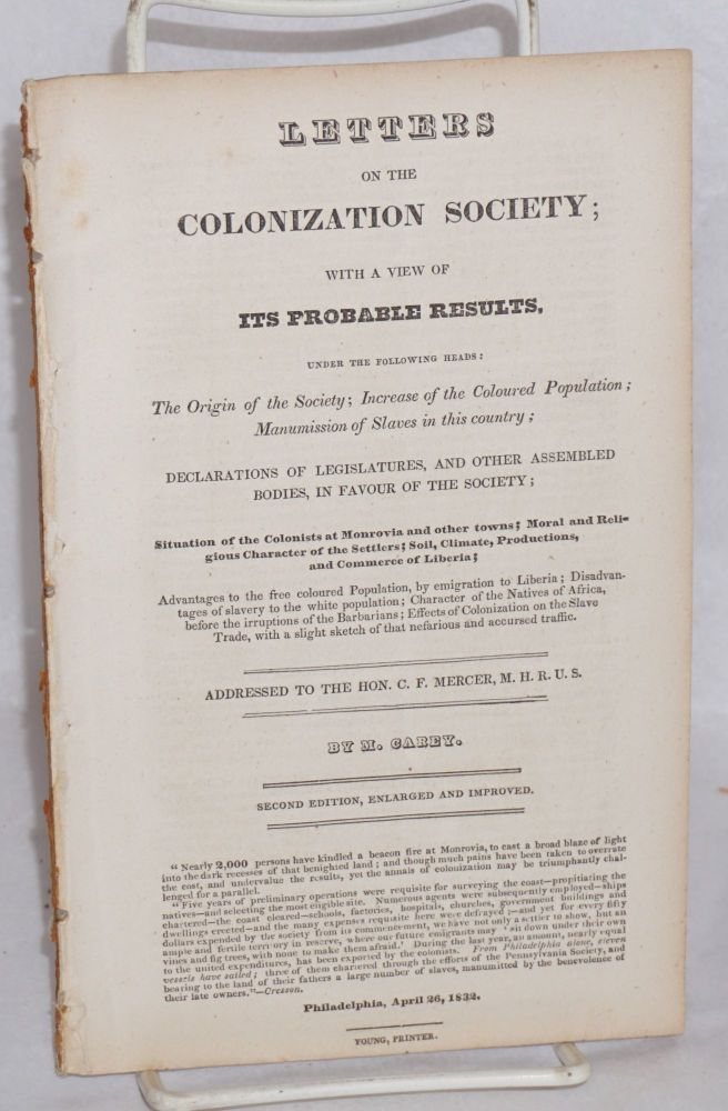Letters to the Colonization Society; with a view of its probable results, under the following heads: the origin of the Society; increase of the coloured population; manumission of slaves in this country; declarations of legislatures, and other assembled bodies, in favor of the Society.... addressed to the Hon. C.F. Mercer. Second edition, enlarged and improved. M. Carey, Matthew.