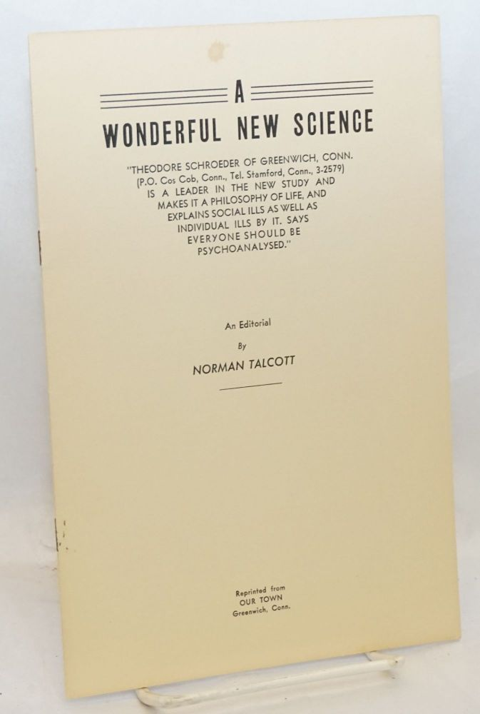 "A wonderful new science. ""Theodore Schroeder of Greenwich, Conn.... is a leader in the new study and makes it a philosophy of life, and explains social ills as well as individual ills by it Says everyone should be psychoanalysed."" Reprinted from Our Town - [sub-title from cover]. Norman Talcott."