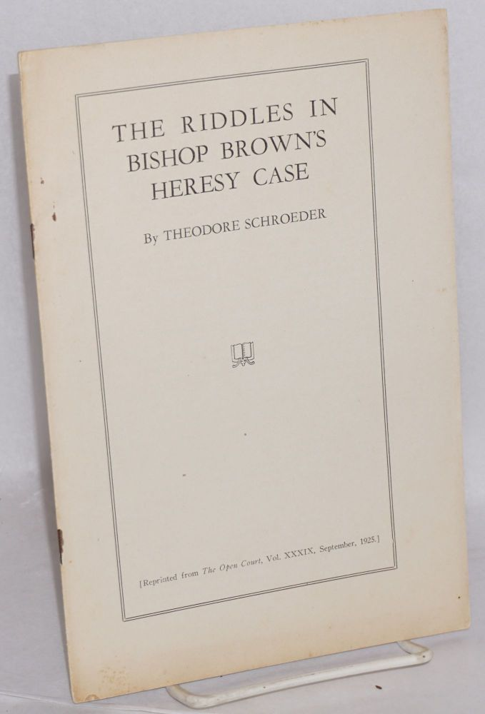The riddles in Bishop Brown's heresy case. (Reprinted from The Open Court, Vol. 39, September, 1925). Theodore Schroeder.