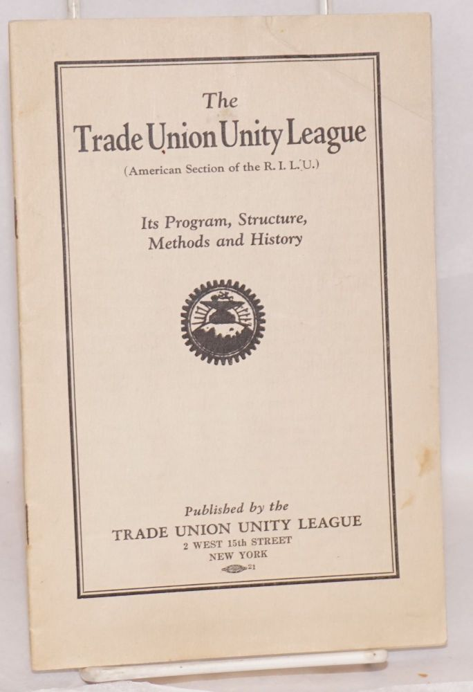 The Trade Union Unity League, (American section of the R.I.L.U.). Its program, structure, methods and history. Trade Union Unity League.