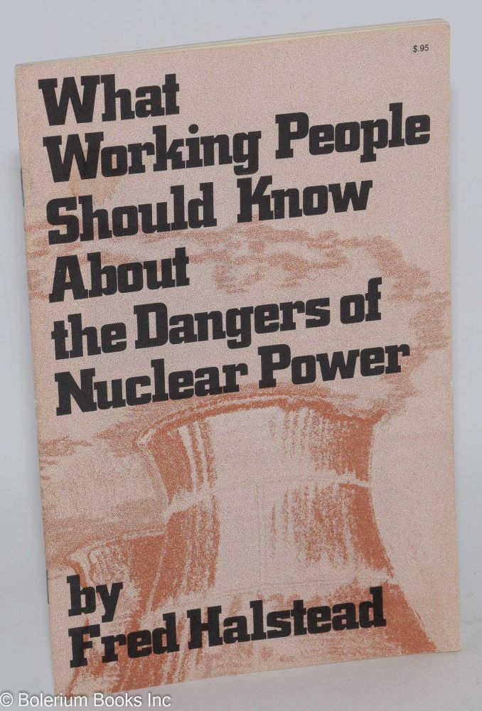 What working people should know about the dangers of nuclear power. Fred Halstead.