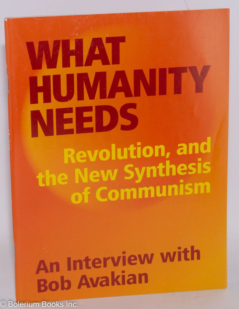 What humanity needs: Revolution, and the New Synthesis of Communism. An interview with Bob Avakian. Bob Avakian.