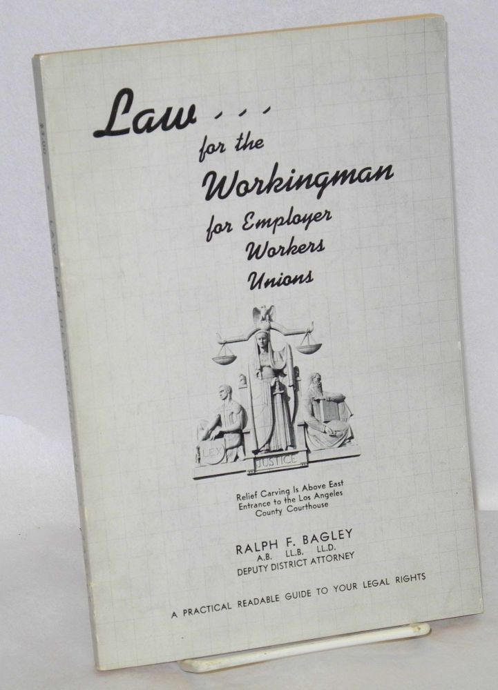 Law for the workingman, for employer, workers, unions, a practical readable guide to your legal rights [cover title]. Ralph F. Bagley.