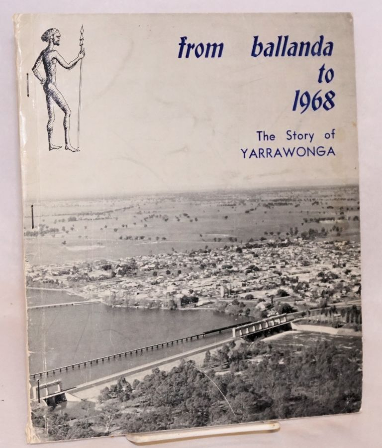 """From Ballanda to 1968; The Story of Yarrawonga. On the occasion of the """"Back to Yarrawonga"""" October, 1968, and the Centenary of the First Survey of the Township of Yarrawonga. A. Noel Loughnan."""