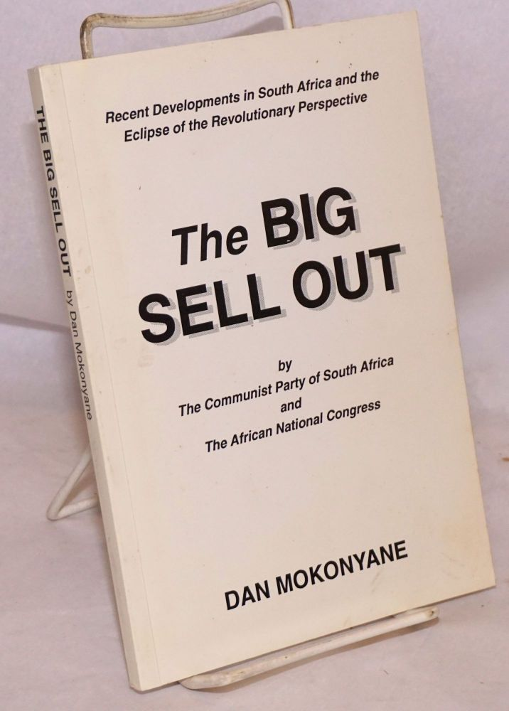 The big sell out by the Communist Party of South Africa and the African National Congress: recent developments in South Africa and the eclipse of the revolutionary perspective. Dan Mokonyane.
