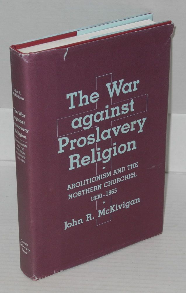 The war against proslavery religion: abolitionism and the northern churches, 1830 - 1865. John R. McKivigan.