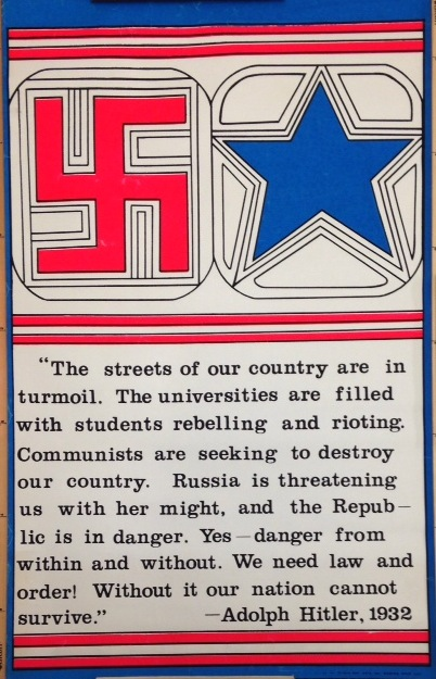 """The streets of our country are in turmoil. The Universities are filled with students rebelling and rioting. Communists are seeking to destroy our country. Russia is threatening us with her might, and the republic is in danger. Yes - danger from within and without. We need law and order! Yes, without law and order our nation cannot survive. -Adolph Hilter, 1932 [poster]"