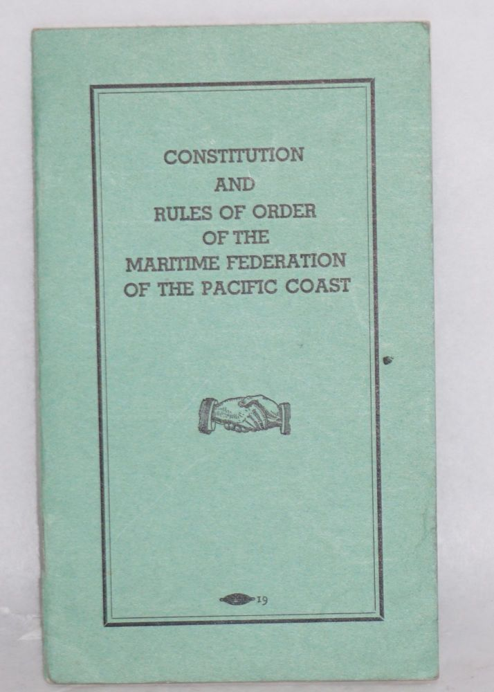 Constitution and rules of order of the Maritime Federation of the Pacific Coast. Revised and as amended at the Third Annual Convention and as voted by referendum of ... 1937. Maritime Federation of the Pacific Coast.
