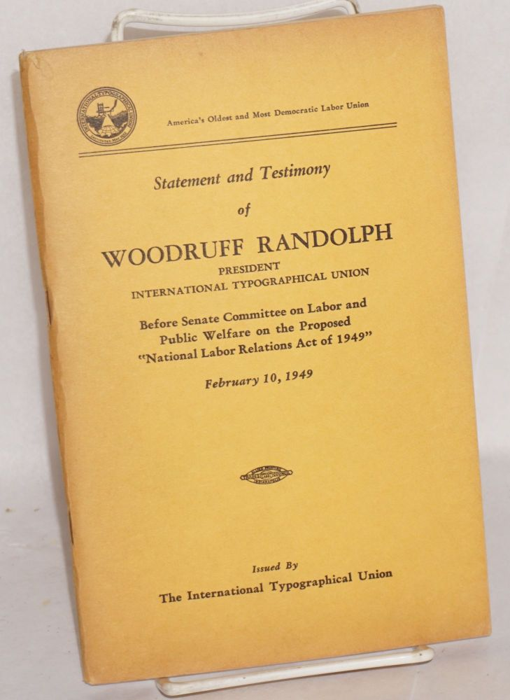"Statement and testimony of Woodruff Randolph, president International Typographical Union, before Senate Committee on Labor and Public Welfare on the proposed ""National Labor Relations Act of 1949"" February 10, 1949. Woodruff Randolph."