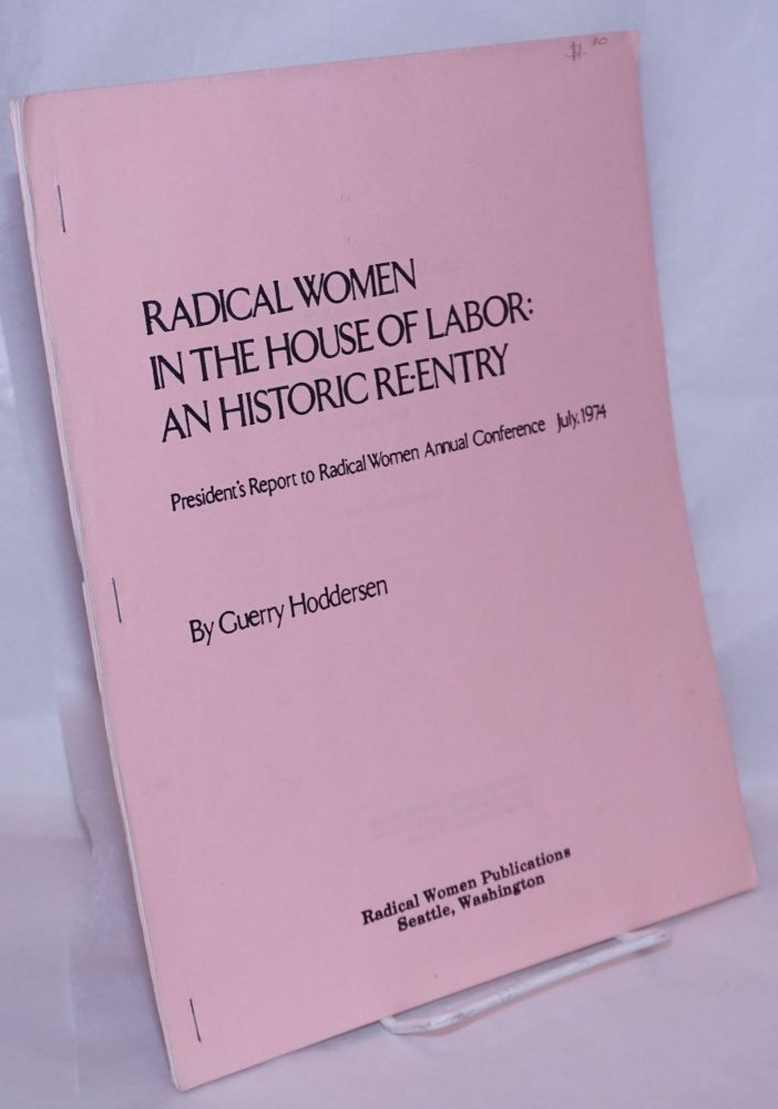 Radical women in the house of labor: an historic re-entry. President's report to Radical Women annual Conference, July 1974. Guerry Hoddersen.