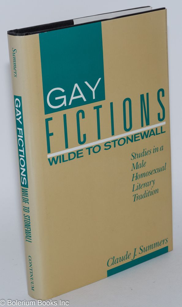 Gay fictions; Wilde to Stonewall, studies in a male homosexual literary tradition. Claude J. Summers.