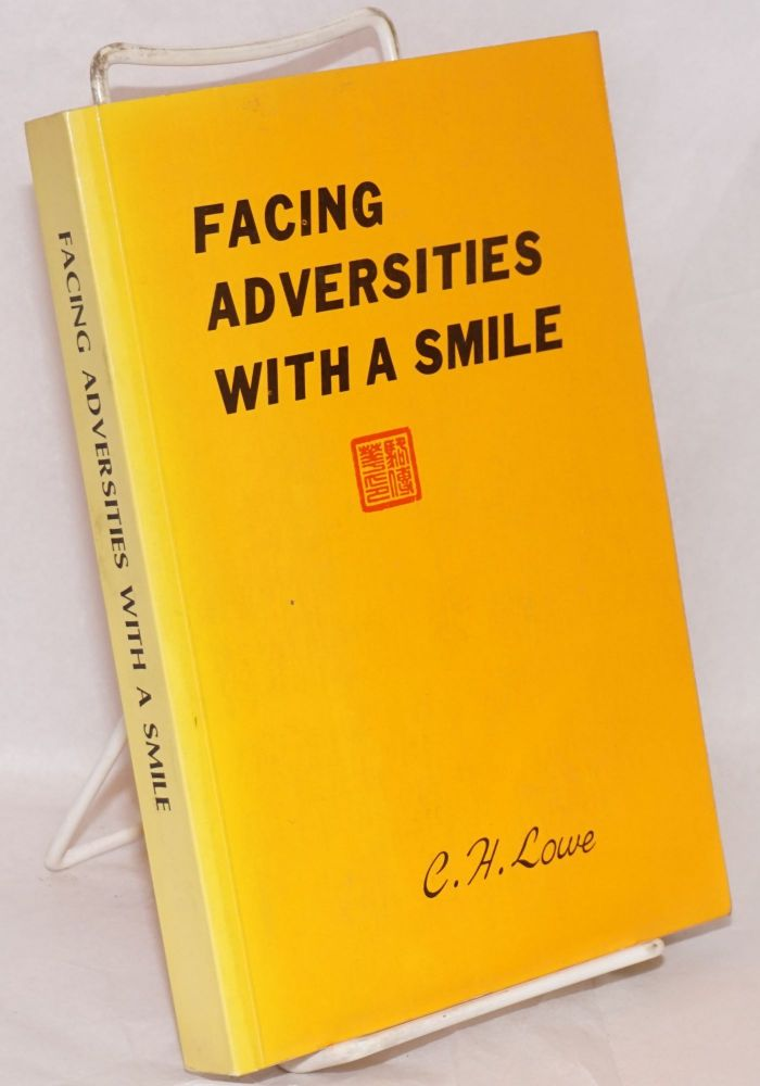 Facing adversities with a smile; highlights of my 82-year odyssey from China to California. C. H. Lowe.