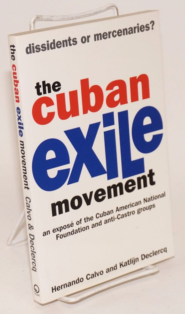 The Cuban Exile Movement; Dissidents or Mercenaries? Translated by Mary Todd. Hernando Calvo,...