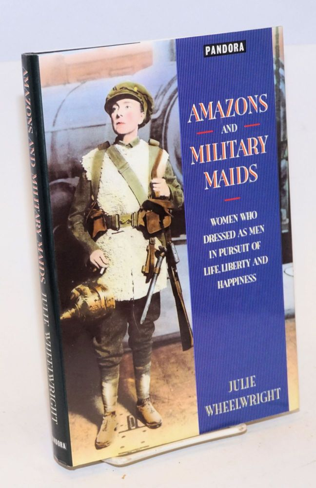 Amazons and military maids; women who dressed as men in the pursuit of life, liberty and happiness. Julie Wheelwright.