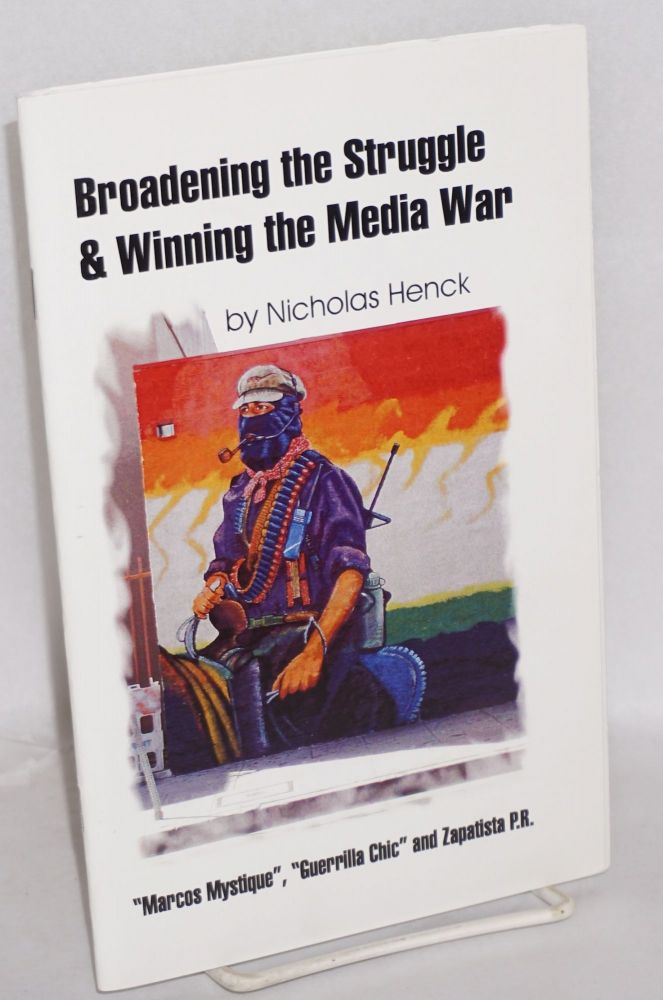 Broadening the struggle and winning the media war: 'Marcos Mystique, ' Guerilla Chic, and Zapatista PR. Nicholas Henck.