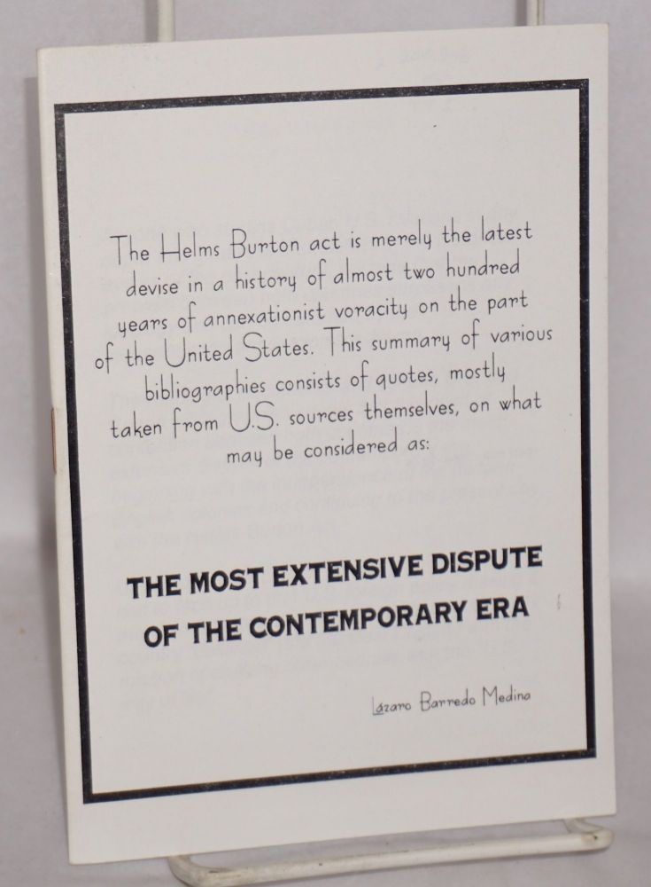 The Most Extensive Dispute of the Contemporary Era. The Helms Burton act is merely the latest devise in a history of almost two hundred years of annexationist voracity on the part of the United States. This summary of various bibliographies consists of quotes, mostly taken from U.S. sources themselves.. [subtitle from cover]. Lazaro Barredo Medina.