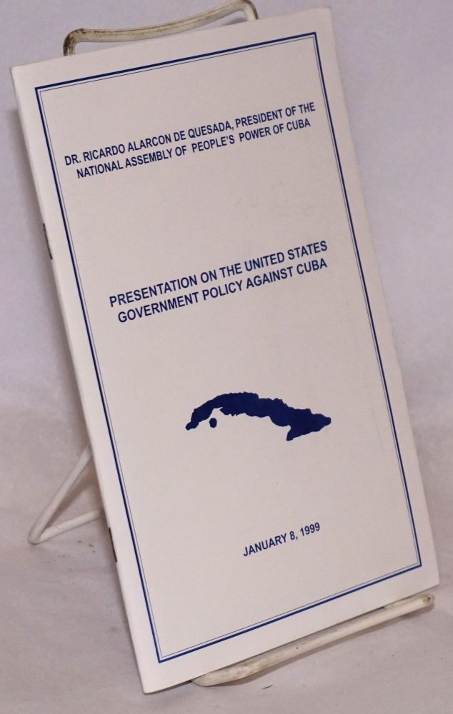 Presentation on the United States Government Policy Against Cuba, January 8, 1999. Dr. Ricardo Alarcon de Quesada, president of the National Assembly of People's Power of Cuba.