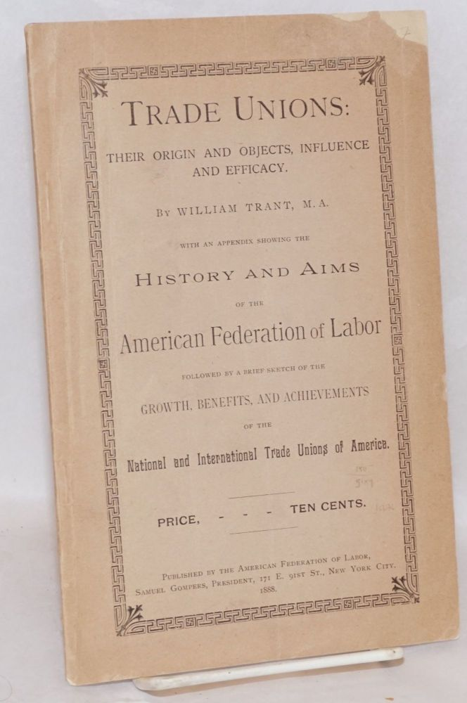 Trade unions: their origin and objects, influence and efficacy by William Trant. With an appendic showing the history and aims of the American Federation of Labor followed by a brief sketch of the growth, benefits and achievements of the national and international trade unions of America [both] by P.J. McGuire. William Trant, Peter J. McGuire.