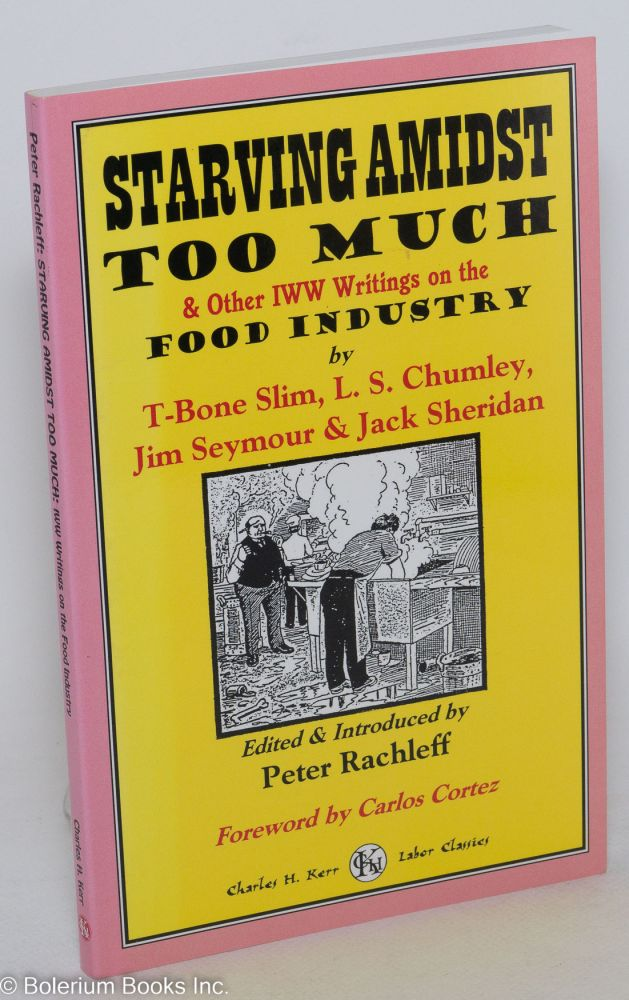 Starving amidst too much & other IWW writings on the food industry. Peter J. Rachleff, T-Bone Slim, L S. Chumley, Jim Seymour, Jack Sheridan.