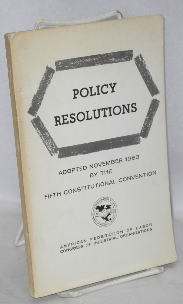Policy resolutions. Adopted November 1963 by the Fifth Constitutional Convention. American Federation of Labor, Congress of Industrial Organizations.
