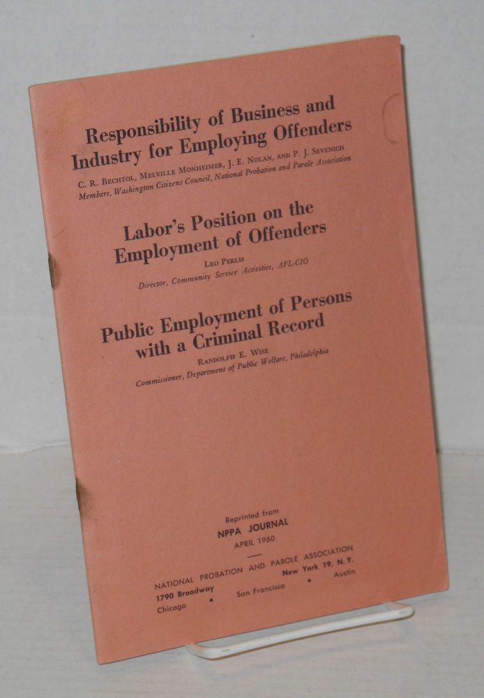 Responsibility of business and industry for employing offenders; Labor's position on the employment of offenders; & Public employment of persons with a criminal record [three articles reprinted from NPPA Journal April 1960]. C. R. Bechtol, Leo Perlis, P. J. Sevenich, J. E. Nolan, Melville Monheimer, Randolph E. Wise.