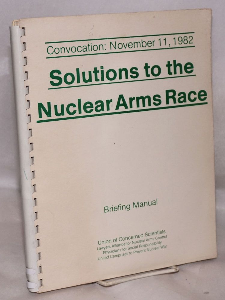 Solutions to the Nuclear Arms Race: Briefing Manual. Convocation: November 11, 1982. Stephan Leader, preparers' assistant, corporate author Union of Concerned Scientists.
