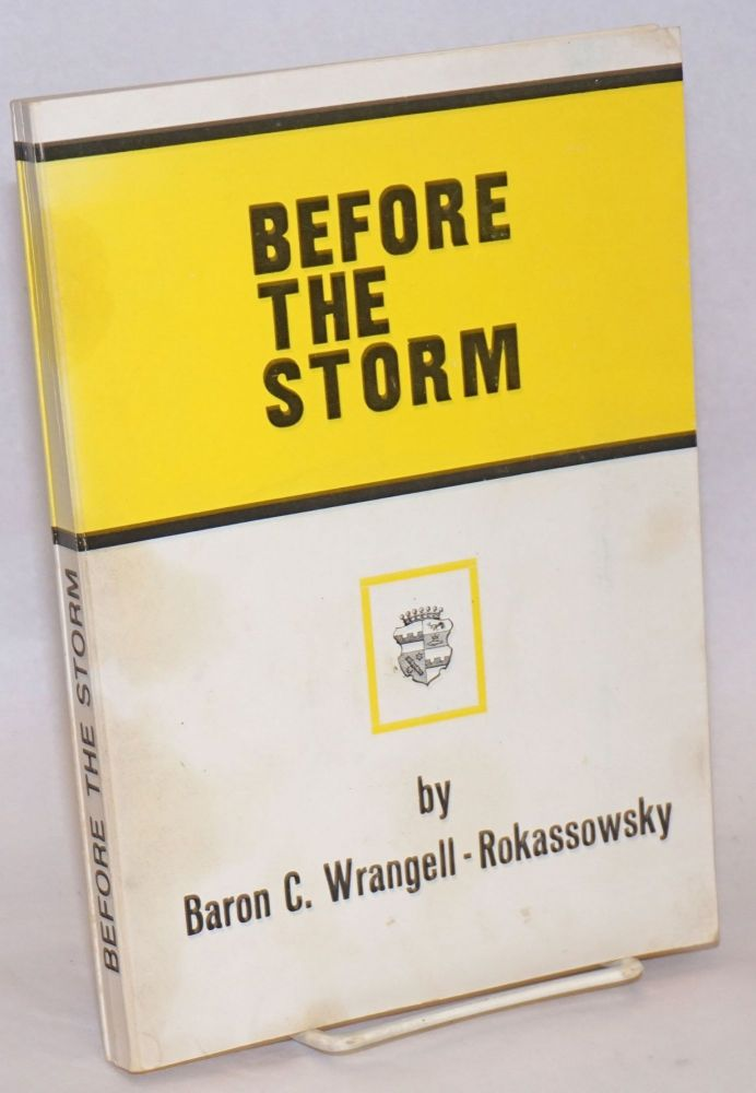 Before the storm: a true picture of life in Russia prior to the Communist Revolution in 1917. Baron Carl Wrangell-Rokassowsky.
