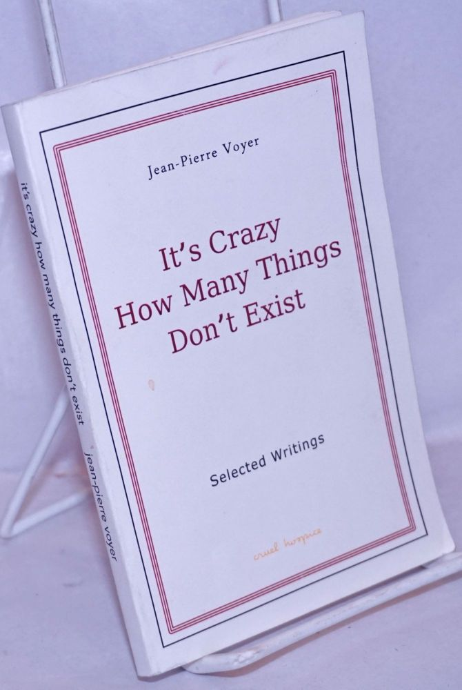 It's crazy how many things don't exist. Selected writings. Translated from the France. Jean-Pierre Voyer.