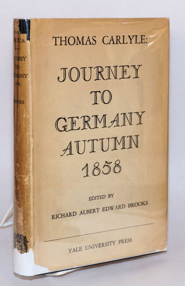 Journey to Germany, Autumn 1858. Edited by Richard Albert Edward Brooks, with an introduction, notes and commentaries. Thomas Carlyle, Richard Albert Edward Brooks.
