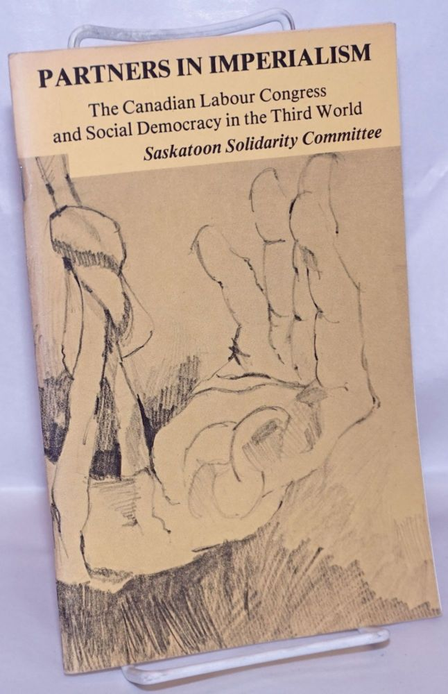 Partners in imperialism: the Canadian Labour Congress and social democracy in the Third World. Saskatoon Solidarity Committee.
