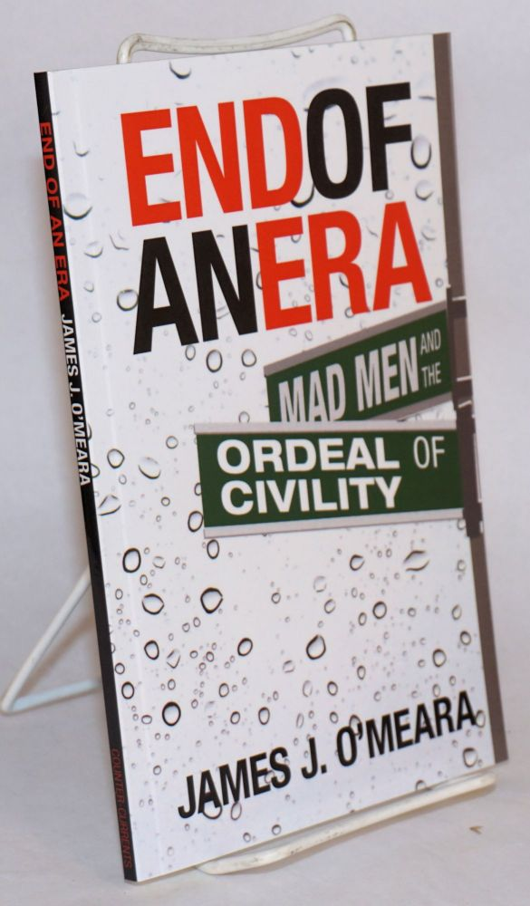 End of an Era: Mad Men and the Ordeal of Civility. James J. O'Meara.