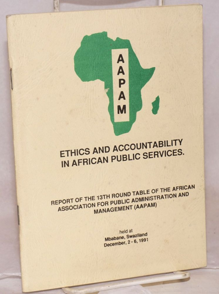 Ethics and accountability in African public services; report of the 13th Round Table of the African Association for Public Administration and Management (AAPAM) : held at Mbabane, Swaziland, December, 2-6, 1991. Kenya Nairobi, African Association for Public Administration, Management.