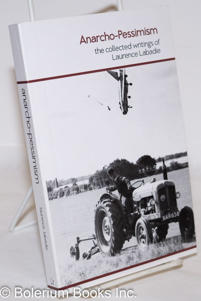 Anarcho-Pessimism: he collected writings of Laurence Labadie. Laurence Labadie.