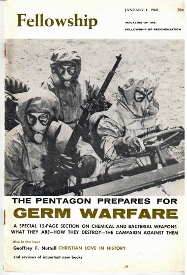 Fellowship, vol. 26, no. 1. January 1, 1960. Magazine of the Fellowship of Reconciliation The Pentagon prepares for germ warfare, a special 12-page section on chemical and bacterial weapons what they are - how they destroy - the campaign against them [sub-title from front cover]. Alfred Hassler, ed.