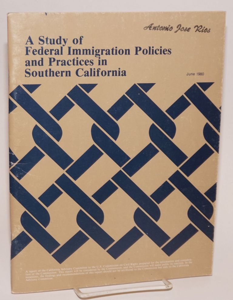 A Study of Federal Immigration Policies and Practices in Southern California: a report prepared by the California Advisory Committee to the United States Commission on Civil Rights