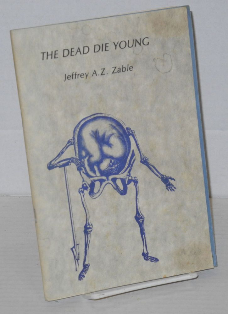 The dead die young. Jeffrey A. Z. Zable, , Jack Hirschman, Ken Weichel.